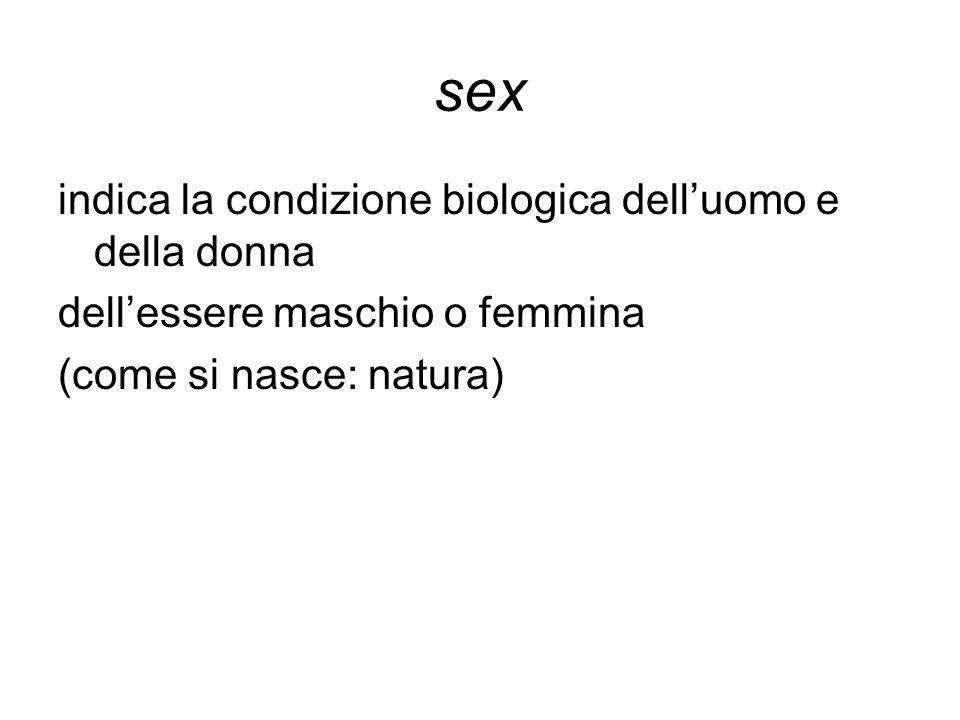 sex indica la condizione biologica dell'uomo e della donna dell'essere maschio o femmina (come si nasce: natura)