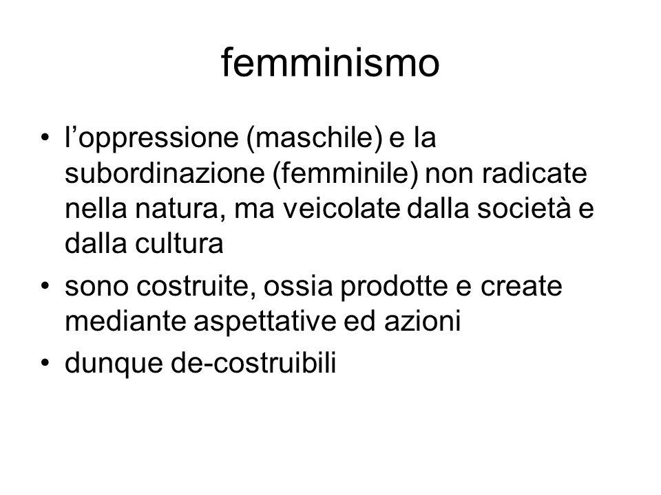 femminismo l'oppressione (maschile) e la subordinazione (femminile) non radicate nella natura, ma veicolate dalla società e dalla cultura sono costrui