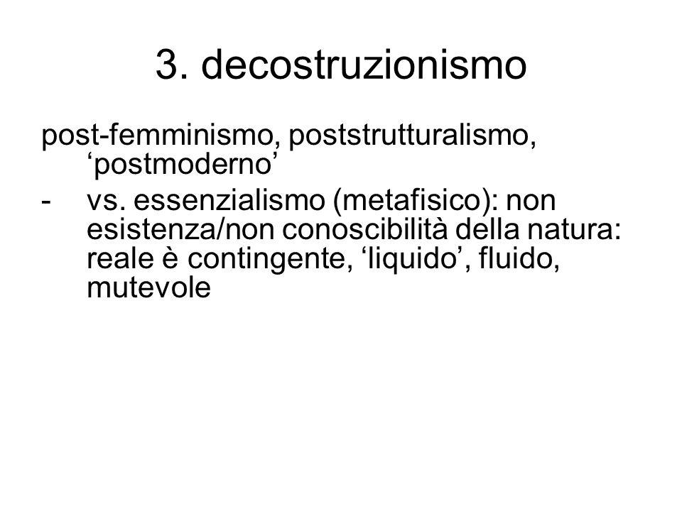 3. decostruzionismo post-femminismo, poststrutturalismo, 'postmoderno' -vs. essenzialismo (metafisico): non esistenza/non conoscibilità della natura: