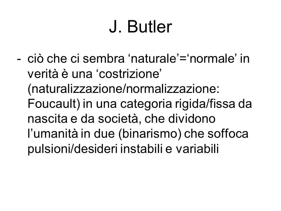 J. Butler -ciò che ci sembra 'naturale'='normale' in verità è una 'costrizione' (naturalizzazione/normalizzazione: Foucault) in una categoria rigida/f
