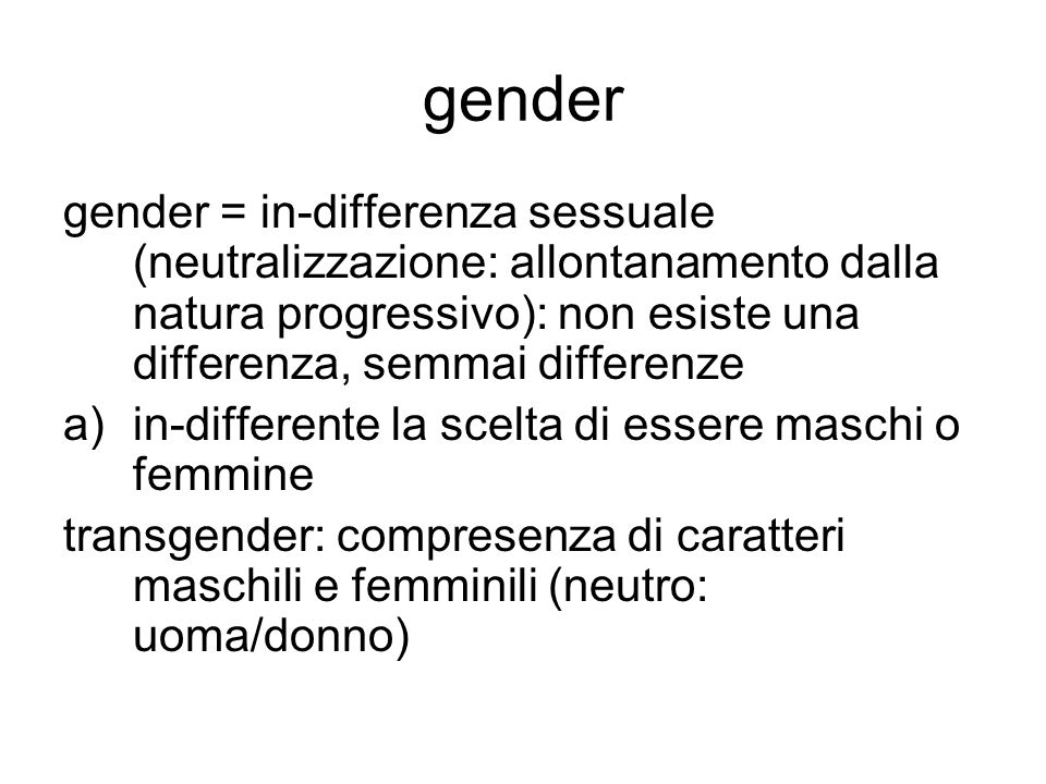 gender gender = in-differenza sessuale (neutralizzazione: allontanamento dalla natura progressivo): non esiste una differenza, semmai differenze a)in-differente la scelta di essere maschi o femmine transgender: compresenza di caratteri maschili e femminili (neutro: uoma/donno)