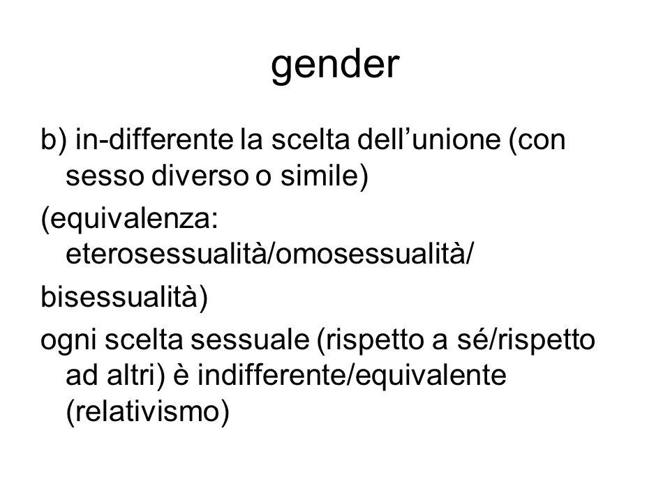 gender b) in-differente la scelta dell'unione (con sesso diverso o simile) (equivalenza: eterosessualità/omosessualità/ bisessualità) ogni scelta sess