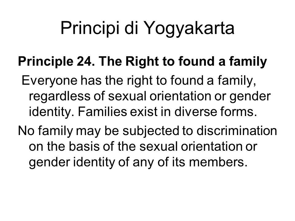 Principi di Yogyakarta Principle 24. The Right to found a family Everyone has the right to found a family, regardless of sexual orientation or gender