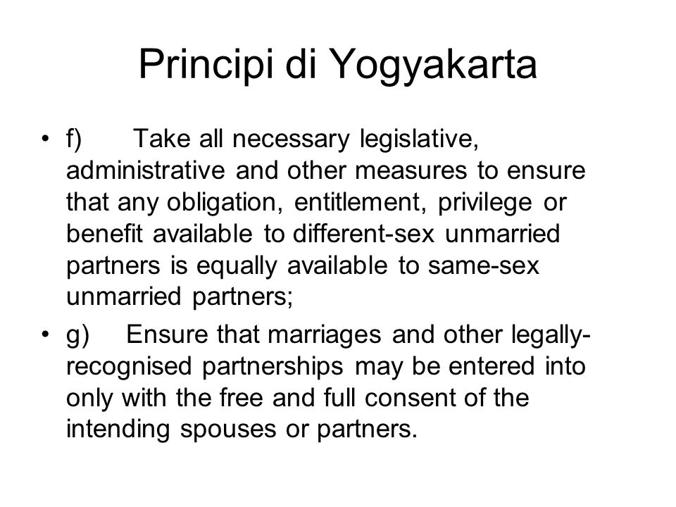 Principi di Yogyakarta f) Take all necessary legislative, administrative and other measures to ensure that any obligation, entitlement, privilege or benefit available to different-sex unmarried partners is equally available to same-sex unmarried partners; g) Ensure that marriages and other legally- recognised partnerships may be entered into only with the free and full consent of the intending spouses or partners.