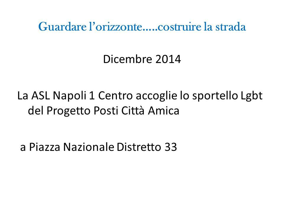 Guardare l'orizzonte…..costruire la strada Dicembre 2014 La ASL Napoli 1 Centro accoglie lo sportello Lgbt del Progetto Posti Città Amica a Piazza Naz