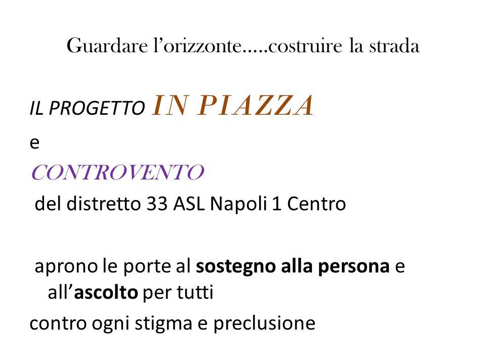 Guardare l'orizzonte…..costruire la strada IL PROGETTO IN PIAZZA e CONTROVENTO del distretto 33 ASL Napoli 1 Centro aprono le porte al sostegno alla p