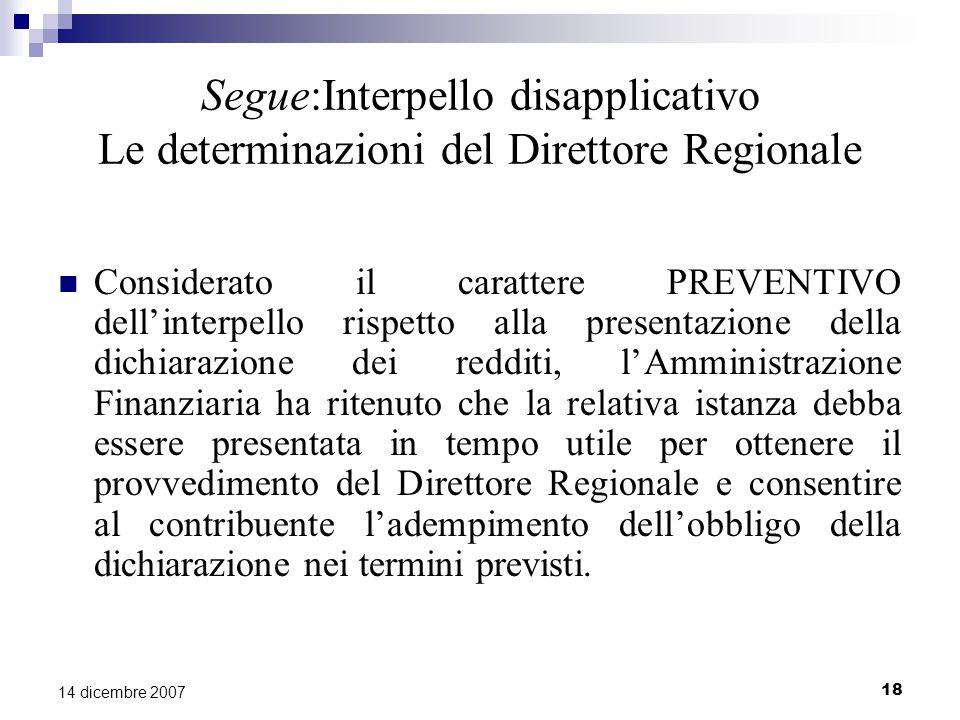 18 14 dicembre 2007 Segue:Interpello disapplicativo Le determinazioni del Direttore Regionale Considerato il carattere PREVENTIVO dell'interpello rispetto alla presentazione della dichiarazione dei redditi, l'Amministrazione Finanziaria ha ritenuto che la relativa istanza debba essere presentata in tempo utile per ottenere il provvedimento del Direttore Regionale e consentire al contribuente l'adempimento dell'obbligo della dichiarazione nei termini previsti.