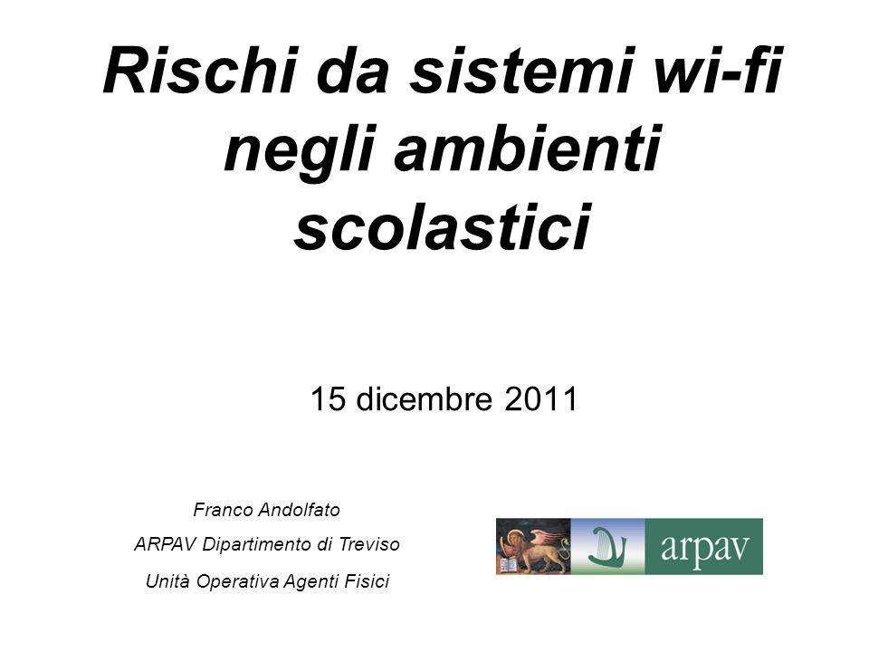 15 dicembre 2011 Franco Andolfato ARPAV Dipartimento di Treviso Unità Operativa Agenti Fisici Rischi da sistemi wi-fi negli ambienti scolastici