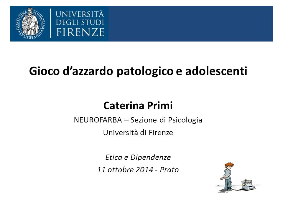 Gioco d'azzardo patologico e adolescenti Caterina Primi NEUROFARBA – Sezione di Psicologia Università di Firenze Etica e Dipendenze 11 ottobre 2014 - Prato