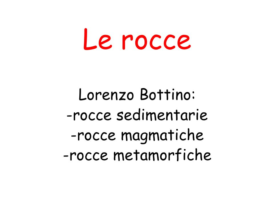 Le rocce Lorenzo Bottino: -rocce sedimentarie -rocce magmatiche -rocce metamorfiche