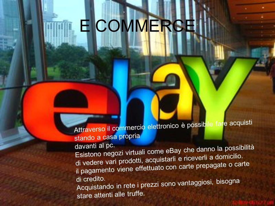 E COMMERCE Attraverso il commercio elettronico è possibile fare acquisti stando a casa propria davanti al pc.