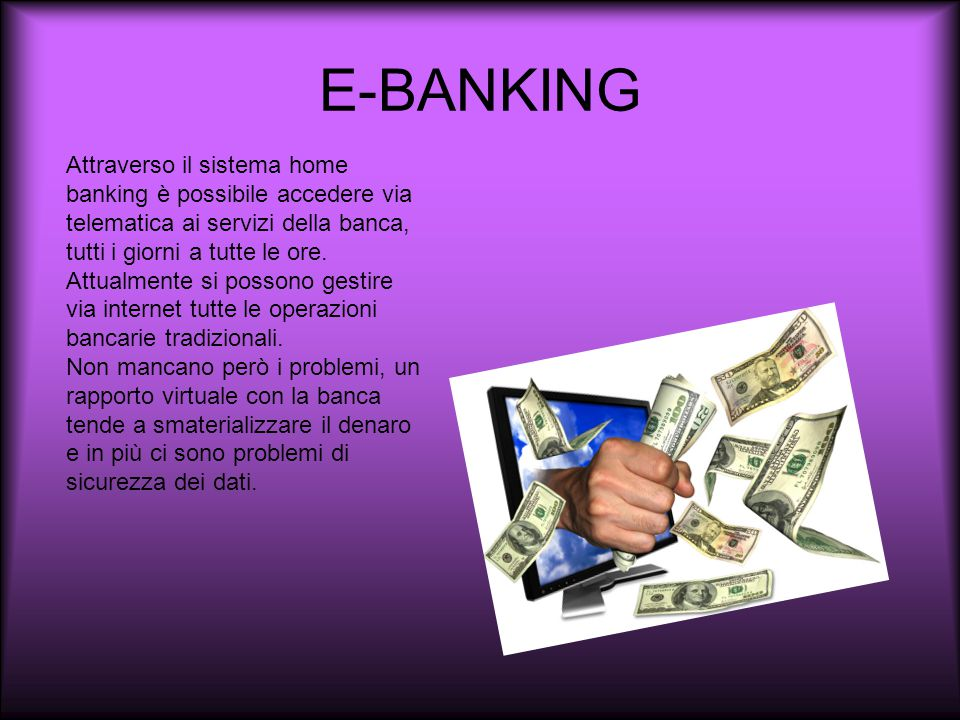E-BANKING Attraverso il sistema home banking è possibile accedere via telematica ai servizi della banca, tutti i giorni a tutte le ore.