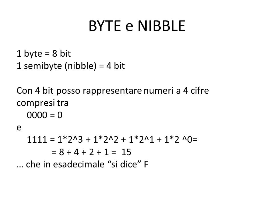 BYTE e NIBBLE 1 byte = 8 bit 1 semibyte (nibble) = 4 bit Con 4 bit posso rappresentare numeri a 4 cifre compresi tra 0000 = 0 e 1111 = 1*2^3 + 1*2^2 +