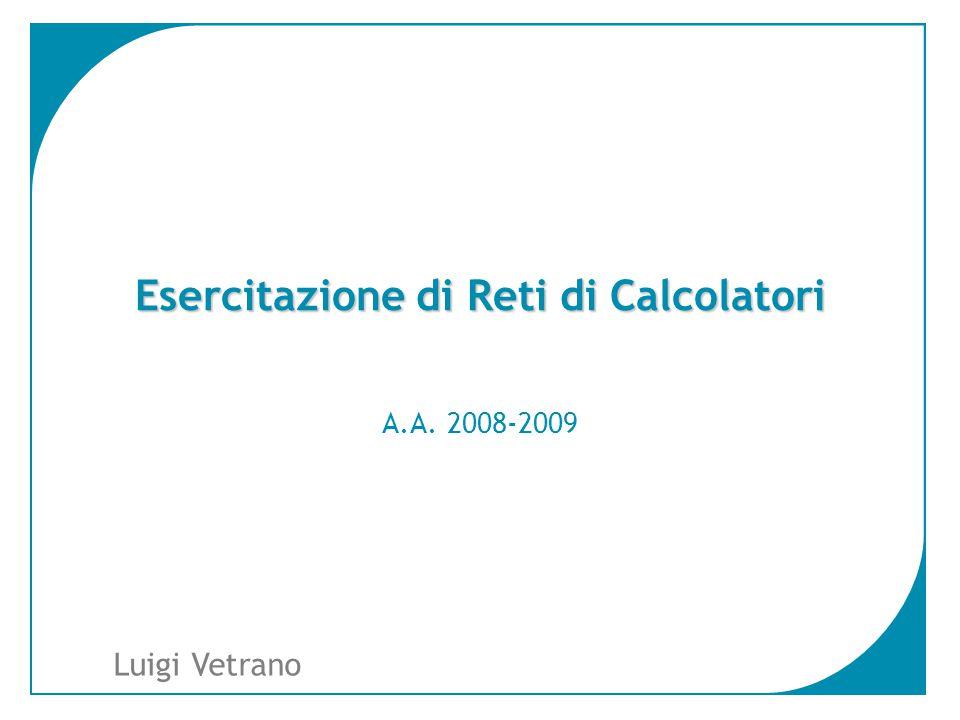 1 Luigi Vetrano Esercitazione di Reti di Calcolatori A.A. 2008-2009