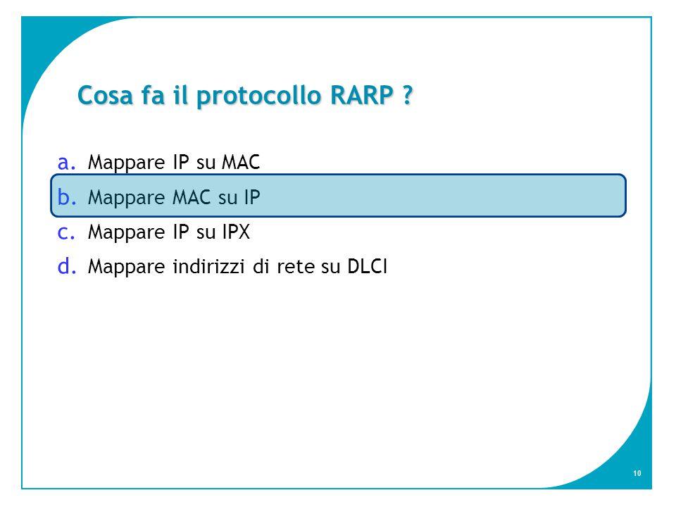 10 Cosa fa il protocollo RARP . a. Mappare IP su MAC b.