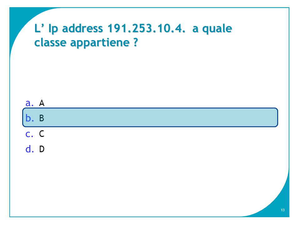 13 L' Ip address 191.253.10.4. a quale classe appartiene a. A b. B c. C d. D
