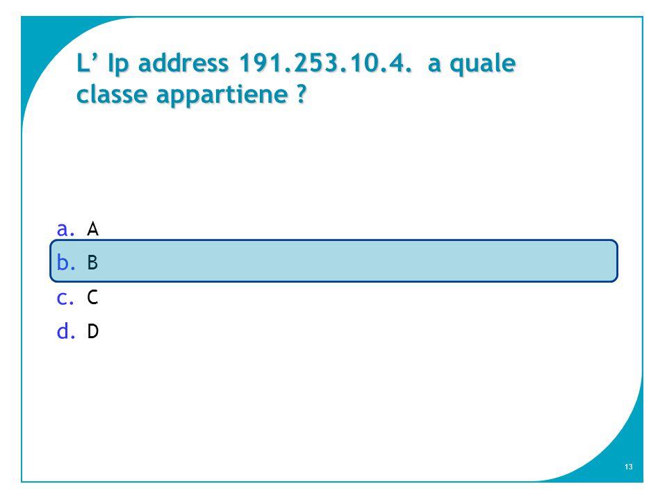 13 L' Ip address 191.253.10.4. a quale classe appartiene ? a. A b. B c. C d. D