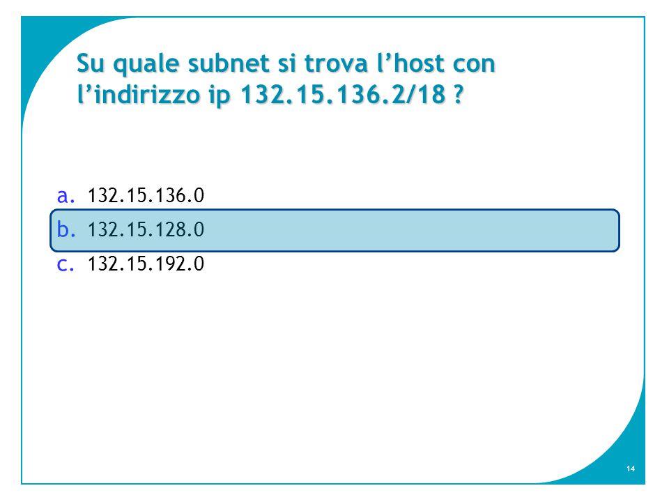14 Su quale subnet si trova l'host con l'indirizzo ip 132.15.136.2/18 .