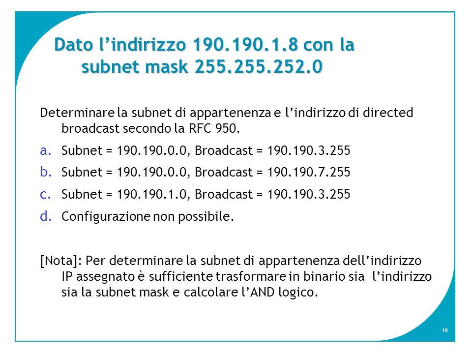 18 Dato l'indirizzo 190.190.1.8 con la subnet mask 255.255.252.0 Determinare la subnet di appartenenza e l'indirizzo di directed broadcast secondo la RFC 950.
