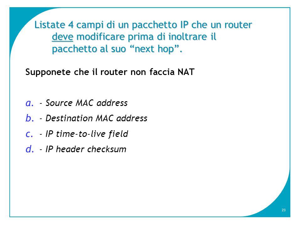 23 Listate 4 campi di un pacchetto IP che un router deve modificare prima di inoltrare il pacchetto al suo next hop .