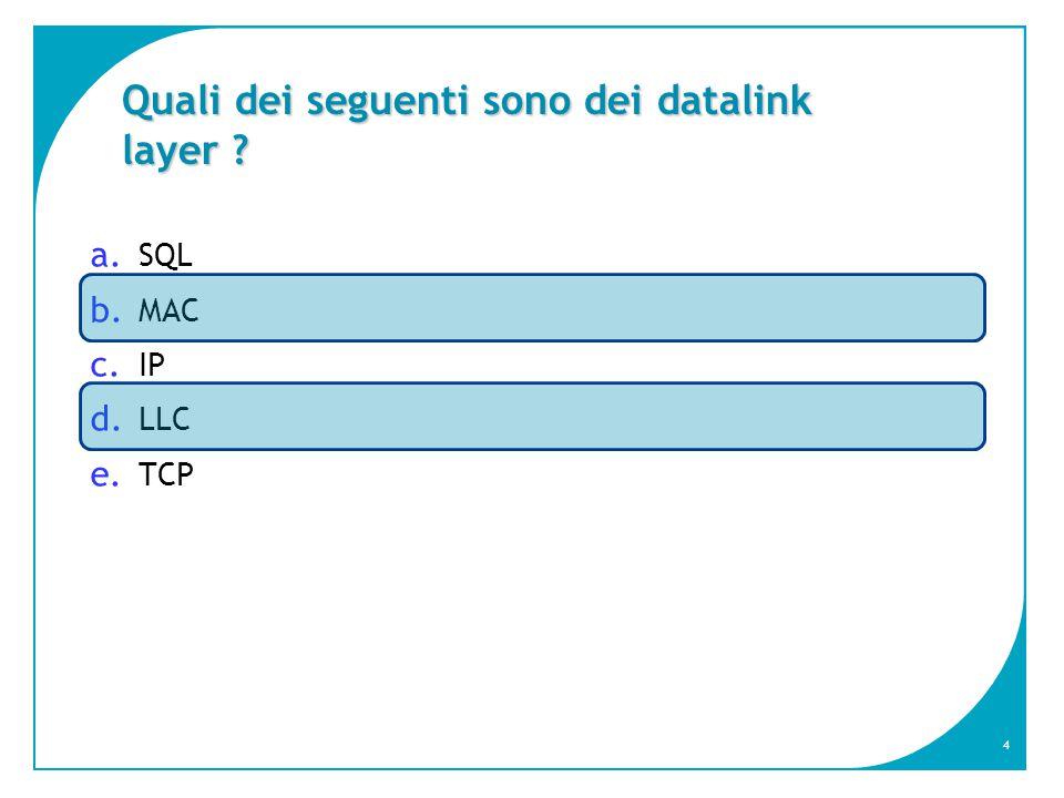 4 Quali dei seguenti sono dei datalink layer ? a. SQL b. MAC c. IP d. LLC e. TCP