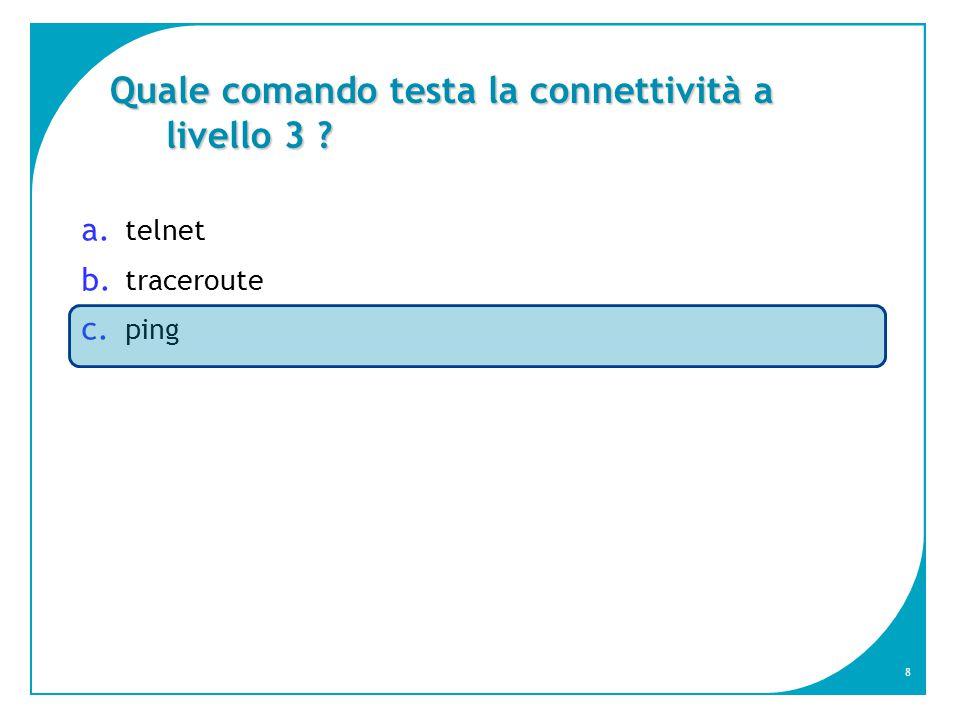 8 Quale comando testa la connettività a livello 3 ? a. telnet b. traceroute c. ping