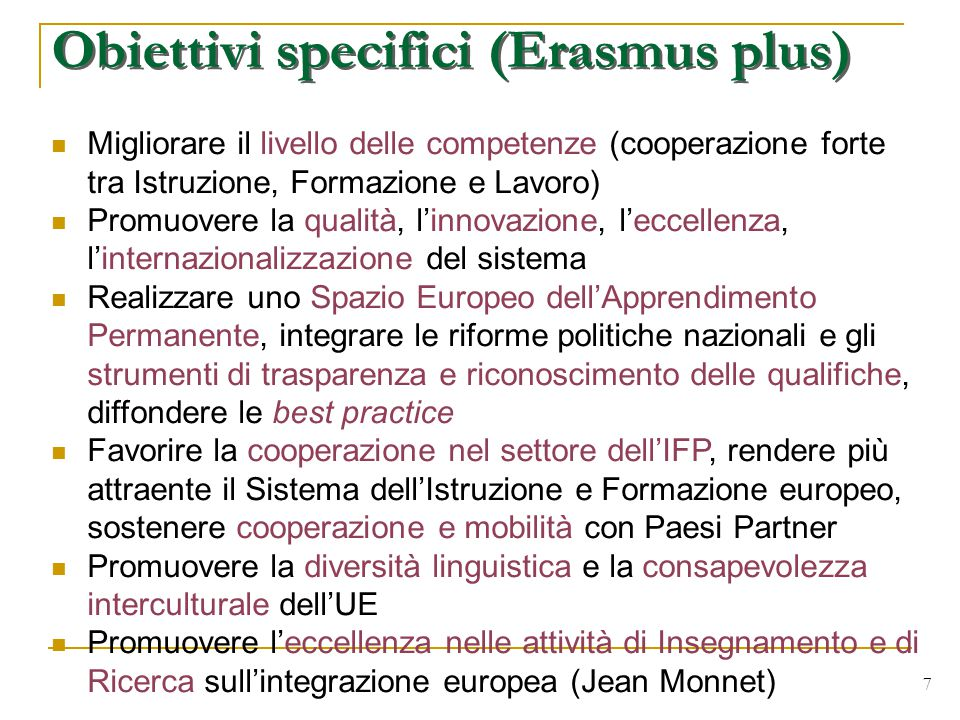 7 Migliorare il livello delle competenze (cooperazione forte tra Istruzione, Formazione e Lavoro) Promuovere la qualità, l'innovazione, l'eccellenza, l'internazionalizzazione del sistema Realizzare uno Spazio Europeo dell'Apprendimento Permanente, integrare le riforme politiche nazionali e gli strumenti di trasparenza e riconoscimento delle qualifiche, diffondere le best practice Favorire la cooperazione nel settore dell'IFP, rendere più attraente il Sistema dell'Istruzione e Formazione europeo, sostenere cooperazione e mobilità con Paesi Partner Promuovere la diversità linguistica e la consapevolezza interculturale dell'UE Promuovere l'eccellenza nelle attività di Insegnamento e di Ricerca sull'integrazione europea (Jean Monnet) Obiettivi specifici (Erasmus plus)