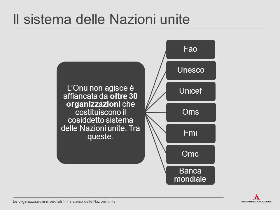 Il sistema delle Nazioni unite Le organizzazioni mondiali > Il sistema delle Nazioni unite L'Onu non agisce è affiancata da oltre 30 organizzazioni ch