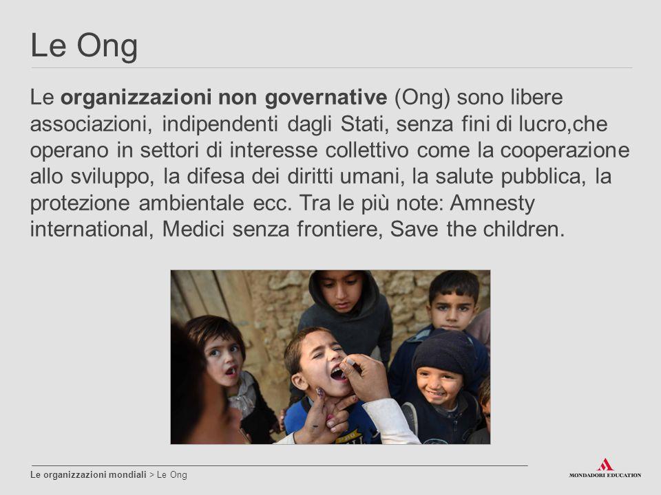 Le Ong Le organizzazioni mondiali > Le Ong Le organizzazioni non governative (Ong) sono libere associazioni, indipendenti dagli Stati, senza fini di l