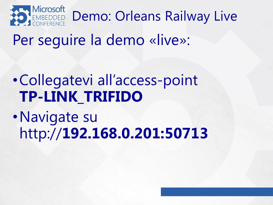 Demo: Orleans Railway Live Per seguire la demo «live»: Collegatevi all'access-point TP-LINK_TRIFIDO Navigate su http://192.168.0.201:50713