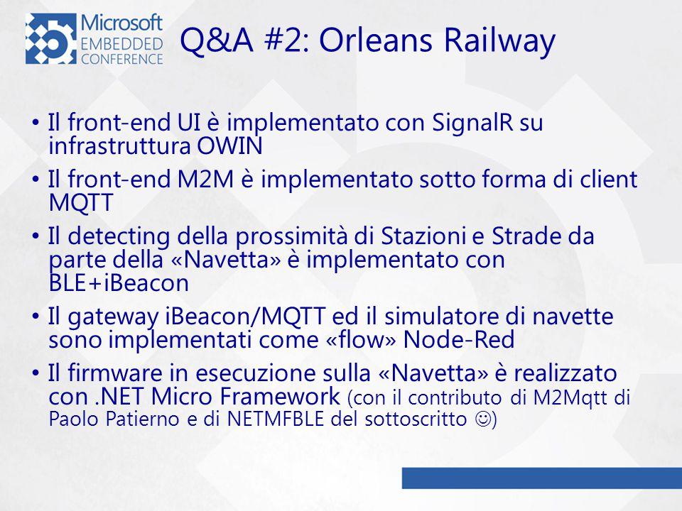 Q&A #2: Orleans Railway Il front-end UI è implementato con SignalR su infrastruttura OWIN Il front-end M2M è implementato sotto forma di client MQTT Il detecting della prossimità di Stazioni e Strade da parte della «Navetta» è implementato con BLE+iBeacon Il gateway iBeacon/MQTT ed il simulatore di navette sono implementati come «flow» Node-Red Il firmware in esecuzione sulla «Navetta» è realizzato con.NET Micro Framework (con il contributo di M2Mqtt di Paolo Patierno e di NETMFBLE del sottoscritto )
