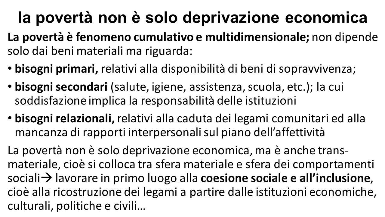 la povertà non è solo deprivazione economica La povertà è fenomeno cumulativo e multidimensionale; non dipende solo dai beni materiali ma riguarda: bi
