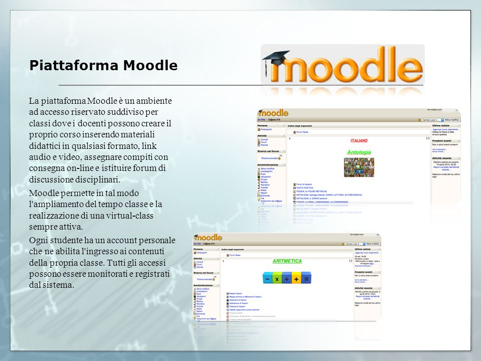 Piattaforma Moodle La piattaforma Moodle è un ambiente ad accesso riservato suddiviso per classi dove i docenti possono creare il proprio corso inserendo materiali didattici in qualsiasi formato, link audio e video, assegnare compiti con consegna on-line e istituire forum di discussione disciplinari.