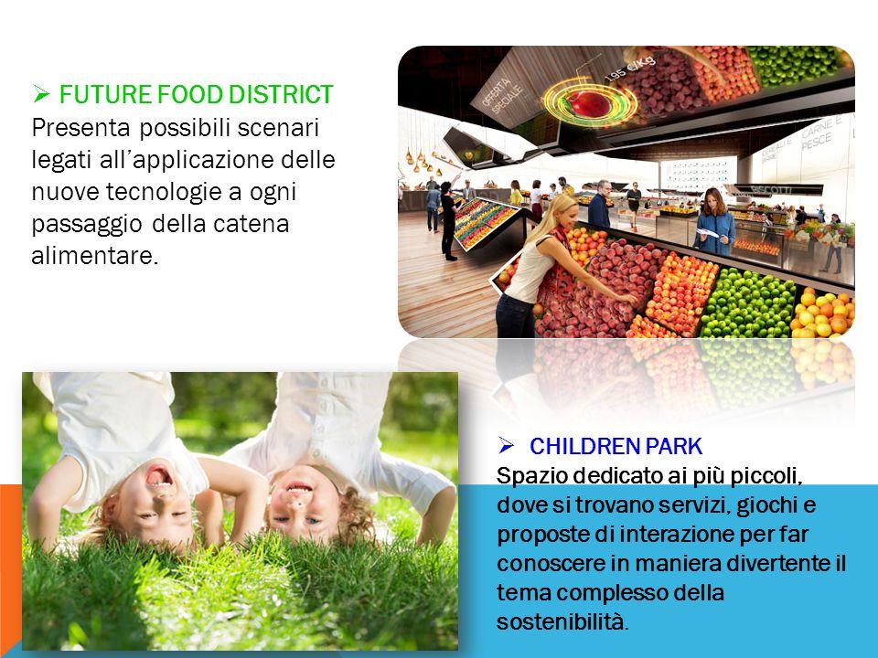  FUTURE FOOD DISTRICT Presenta possibili scenari legati all'applicazione delle nuove tecnologie a ogni passaggio della catena alimentare.  CHILDREN