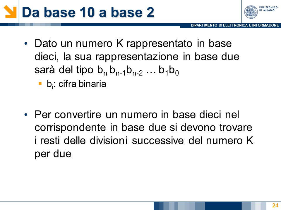 DIPARTIMENTO DI ELETTRONICA E INFORMAZIONE Da base 10 a base 2 Dato un numero K rappresentato in base dieci, la sua rappresentazione in base due sarà del tipo b n b n-1 b n-2 … b 1 b 0  b i : cifra binaria Per convertire un numero in base dieci nel corrispondente in base due si devono trovare i resti delle divisioni successive del numero K per due 24