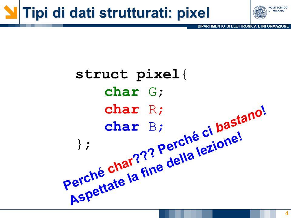 DIPARTIMENTO DI ELETTRONICA E INFORMAZIONE Tipi di dati strutturati: pixel struct pixel{ char G; char R; char B; }; 4 Perché char??.