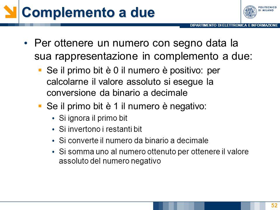 DIPARTIMENTO DI ELETTRONICA E INFORMAZIONE Complemento a due Per ottenere un numero con segno data la sua rappresentazione in complemento a due:  Se il primo bit è 0 il numero è positivo: per calcolarne il valore assoluto si esegue la conversione da binario a decimale  Se il primo bit è 1 il numero è negativo: Si ignora il primo bit Si invertono i restanti bit Si converte il numero da binario a decimale Si somma uno al numero ottenuto per ottenere il valore assoluto del numero negativo 52