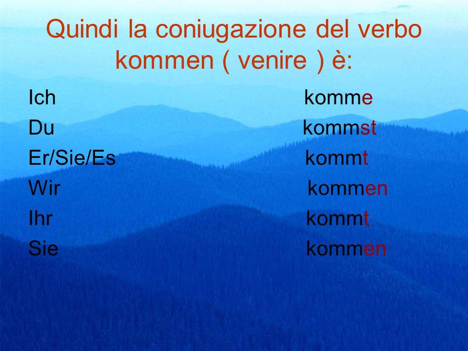 Quindi la coniugazione del verbo kommen ( venire ) è: Ich komme Du kommst Er/Sie/Es kommt Wir kommen Ihr kommt Sie kommen