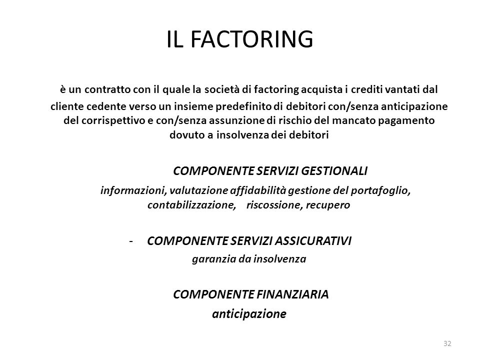 IL FACTORING è un contratto con il quale la società di factoring acquista i crediti vantati dal cliente cedente verso un insieme predefinito di debitori con/senza anticipazione del corrispettivo e con/senza assunzione di rischio del mancato pagamento dovuto a insolvenza dei debitori COMPONENTE SERVIZI GESTIONALI informazioni, valutazione affidabilità gestione del portafoglio, contabilizzazione, riscossione, recupero -COMPONENTE SERVIZI ASSICURATIVI garanzia da insolvenza COMPONENTE FINANZIARIA anticipazione 32
