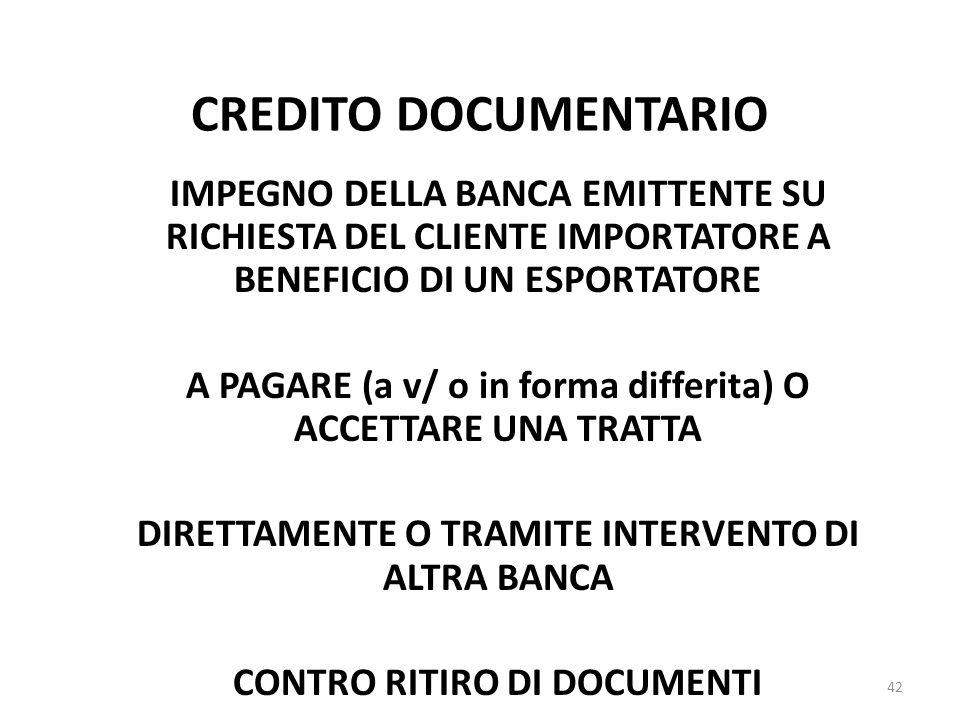 CREDITO DOCUMENTARIO IMPEGNO DELLA BANCA EMITTENTE SU RICHIESTA DEL CLIENTE IMPORTATORE A BENEFICIO DI UN ESPORTATORE A PAGARE (a v/ o in forma differita) O ACCETTARE UNA TRATTA DIRETTAMENTE O TRAMITE INTERVENTO DI ALTRA BANCA CONTRO RITIRO DI DOCUMENTI REGOLE: NORME ED USI UNIFORMI CAMERA COMMERCIO INTERNAZIONALE di PARIGI 42