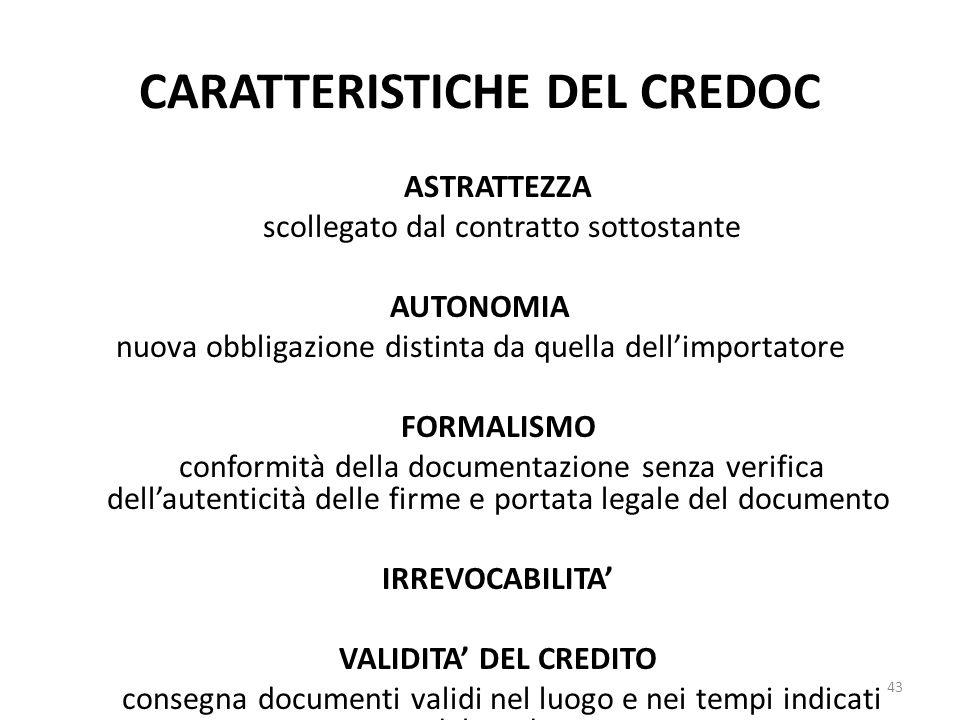 CARATTERISTICHE DEL CREDOC ASTRATTEZZA scollegato dal contratto sottostante AUTONOMIA nuova obbligazione distinta da quella dell'importatore FORMALISMO conformità della documentazione senza verifica dell'autenticità delle firme e portata legale del documento IRREVOCABILITA' VALIDITA' DEL CREDITO consegna documenti validi nel luogo e nei tempi indicati dal credoc 43