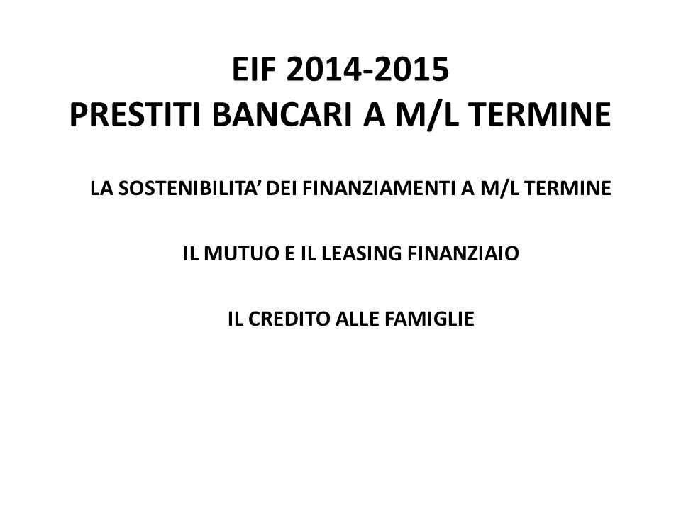 EIF 2014-2015 PRESTITI BANCARI A M/L TERMINE LA SOSTENIBILITA' DEI FINANZIAMENTI A M/L TERMINE IL MUTUO E IL LEASING FINANZIAIO IL CREDITO ALLE FAMIGLIE