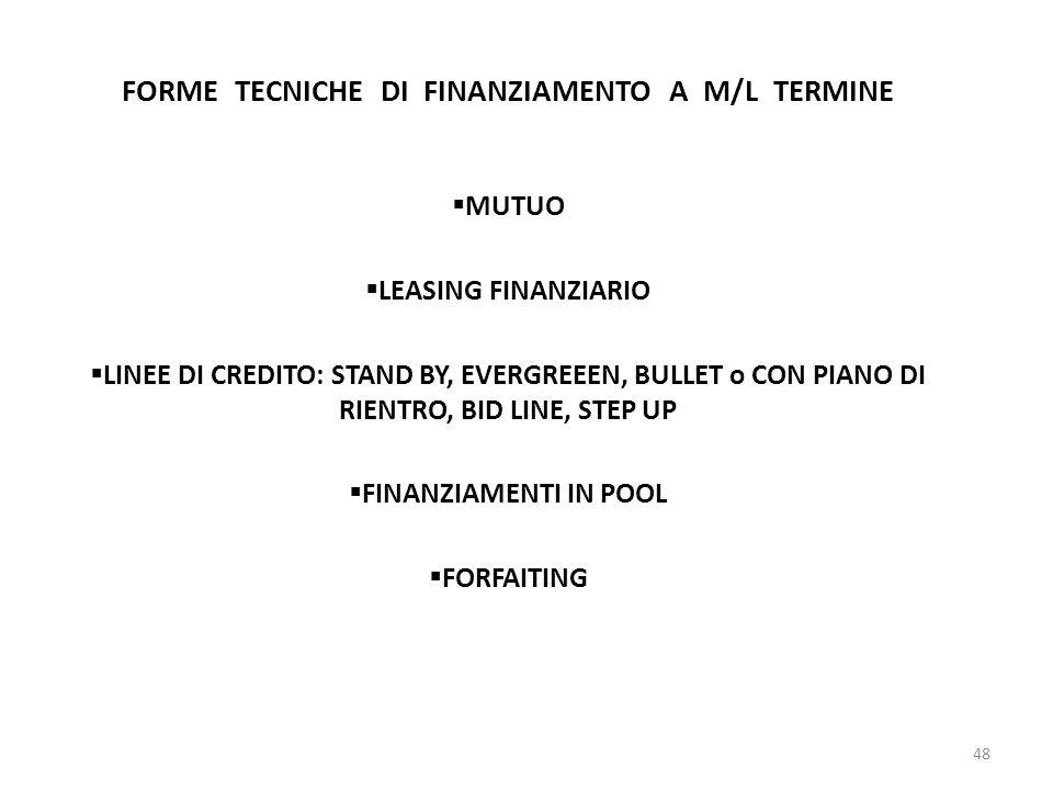FORME TECNICHE DI FINANZIAMENTO A M/L TERMINE  MUTUO  LEASING FINANZIARIO  LINEE DI CREDITO: STAND BY, EVERGREEEN, BULLET o CON PIANO DI RIENTRO, BID LINE, STEP UP  FINANZIAMENTI IN POOL  FORFAITING 48