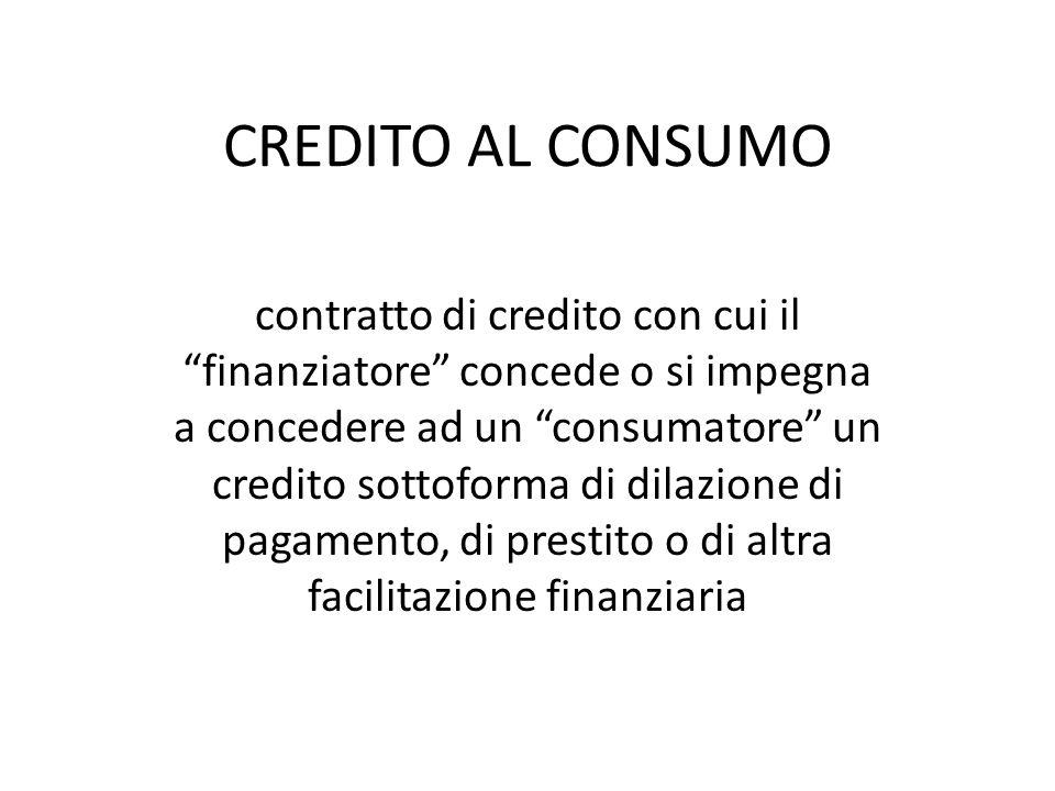 CREDITO AL CONSUMO contratto di credito con cui il finanziatore concede o si impegna a concedere ad un consumatore un credito sottoforma di dilazione di pagamento, di prestito o di altra facilitazione finanziaria