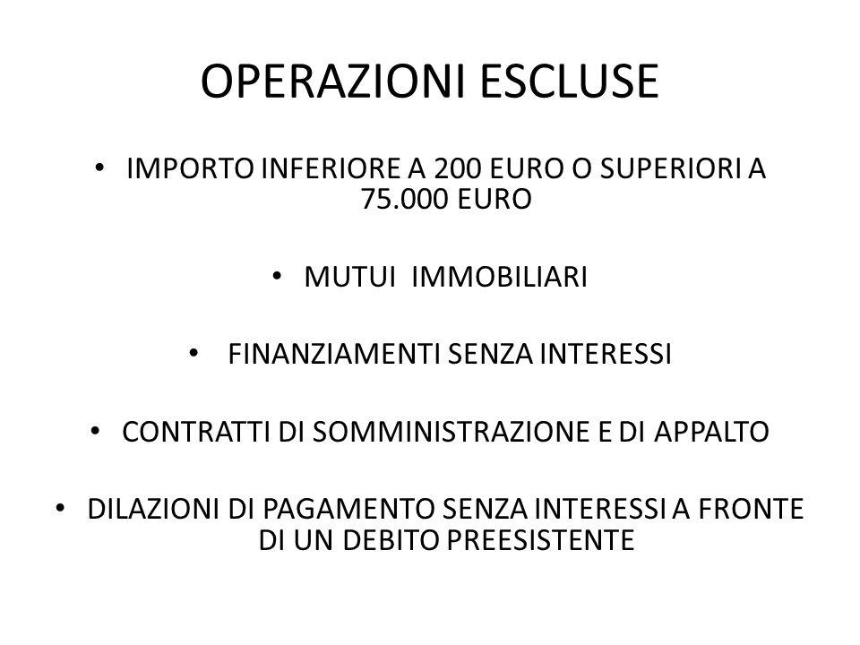 OPERAZIONI ESCLUSE IMPORTO INFERIORE A 200 EURO O SUPERIORI A 75.000 EURO MUTUI IMMOBILIARI FINANZIAMENTI SENZA INTERESSI CONTRATTI DI SOMMINISTRAZIONE E DI APPALTO DILAZIONI DI PAGAMENTO SENZA INTERESSI A FRONTE DI UN DEBITO PREESISTENTE