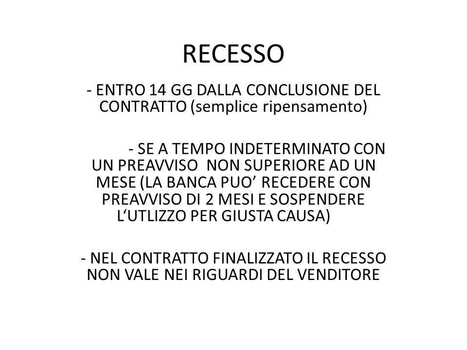 RECESSO - ENTRO 14 GG DALLA CONCLUSIONE DEL CONTRATTO (semplice ripensamento) - SE A TEMPO INDETERMINATO CON UN PREAVVISO NON SUPERIORE AD UN MESE (LA BANCA PUO' RECEDERE CON PREAVVISO DI 2 MESI E SOSPENDERE L'UTLIZZO PER GIUSTA CAUSA) - NEL CONTRATTO FINALIZZATO IL RECESSO NON VALE NEI RIGUARDI DEL VENDITORE