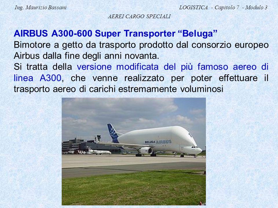 """Ing. Maurizio Bassani LOGISTICA - Capitolo 7 - Modulo 3 AEREI CARGO SPECIALI AIRBUS A300-600 Super Transporter """"Beluga"""" Bimotore a getto da trasporto"""