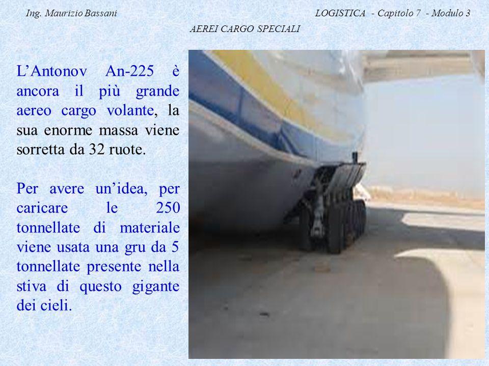 Ing. Maurizio Bassani LOGISTICA - Capitolo 7 - Modulo 3 AEREI CARGO SPECIALI L'Antonov An-225 è ancora il più grande aereo cargo volante, la sua enorm