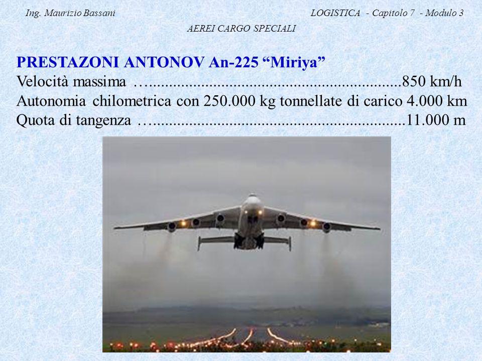 """Ing. Maurizio Bassani LOGISTICA - Capitolo 7 - Modulo 3 AEREI CARGO SPECIALI PRESTAZONI ANTONOV An-225 """"Miriya"""" Velocità massima …...................."""
