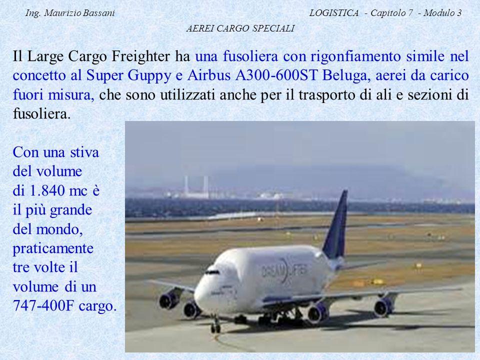 Ing. Maurizio Bassani LOGISTICA - Capitolo 7 - Modulo 3 AEREI CARGO SPECIALI Il Large Cargo Freighter ha una fusoliera con rigonfiamento simile nel co